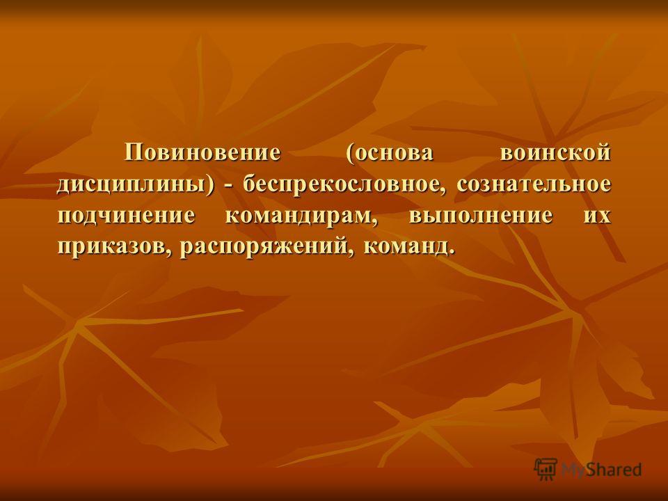 Повиновение (основа воинской дисциплины) - беспрекословное, сознательное подчинение командирам, выполнение их приказов, распоряжений, команд.