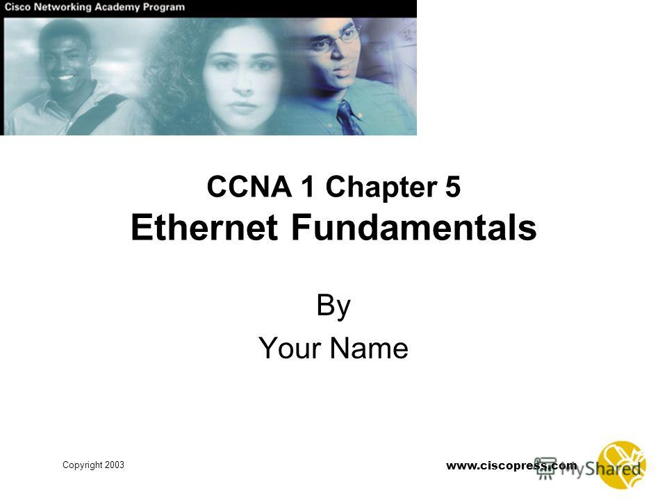 Copyright 2003 www.ciscopress.com CCNA 1 Chapter 5 Ethernet Fundamentals By Your Name