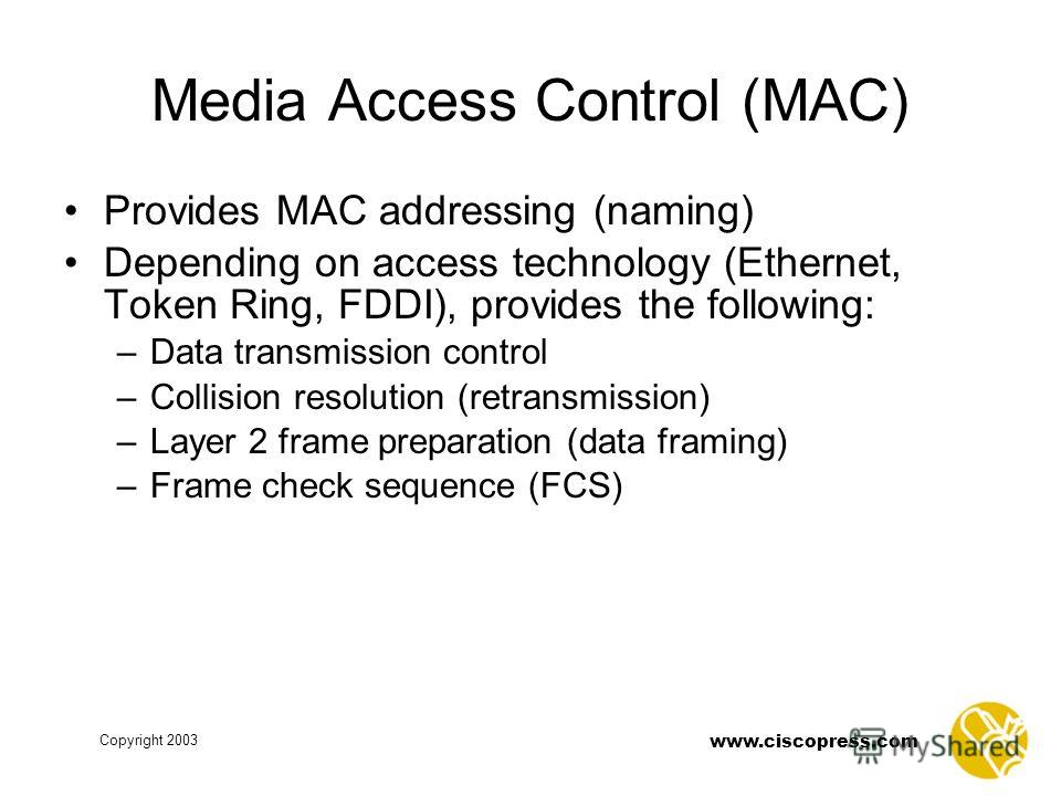 Copyright 2003 www.ciscopress.com Media Access Control (MAC) Provides MAC addressing (naming) Depending on access technology (Ethernet, Token Ring, FDDI), provides the following: –Data transmission control –Collision resolution (retransmission) –Laye