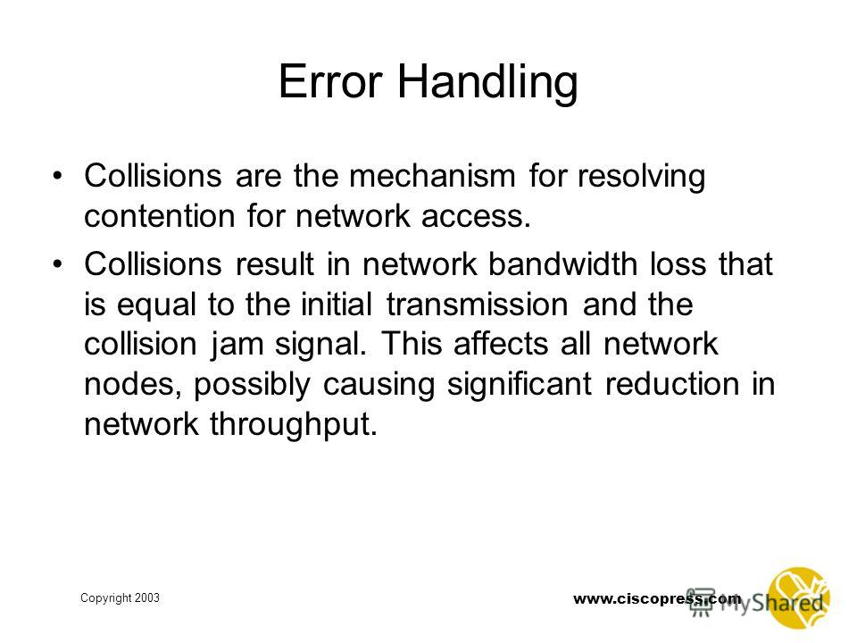 Copyright 2003 www.ciscopress.com Error Handling Collisions are the mechanism for resolving contention for network access. Collisions result in network bandwidth loss that is equal to the initial transmission and the collision jam signal. This affect