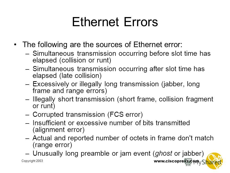 Copyright 2003 www.ciscopress.com Ethernet Errors The following are the sources of Ethernet error: –Simultaneous transmission occurring before slot time has elapsed (collision or runt) –Simultaneous transmission occurring after slot time has elapsed