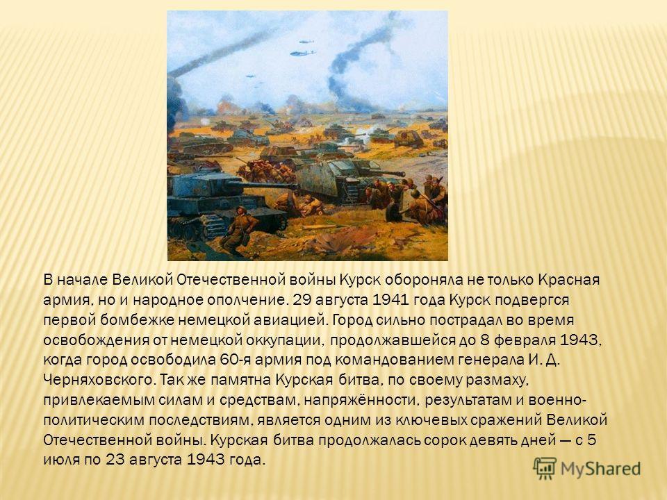 В начале Великой Отечественной войны Курск обороняла не только Красная армия, но и народное ополчение. 29 августа 1941 года Курск подвергся первой бомбежке немецкой авиацией. Город сильно пострадал во время освобождения от немецкой оккупации, продолж