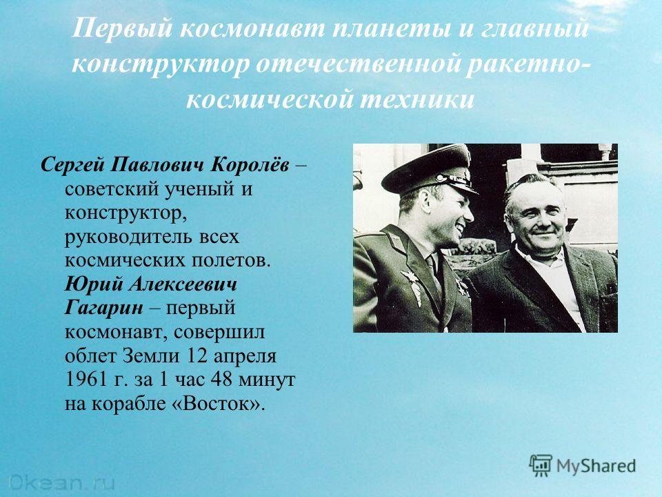 Первый космонавт планеты и главный конструктор отечественной ракетно- космической техники Сергей Павлович Королёв – советский ученый и конструктор, руководитель всех космических полетов. Юрий Алексеевич Гагарин – первый космонавт, совершил облет Земл