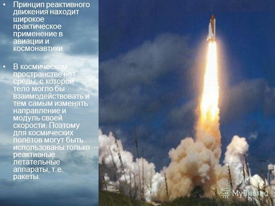 Принцип реактивного движения находит широкое практическое применение в авиации и космонавтики. В космическом пространстве нет среды, с которой тело могло бы взаимодействовать и тем самым изменять направление и модуль своей скорости. Поэтому для косми