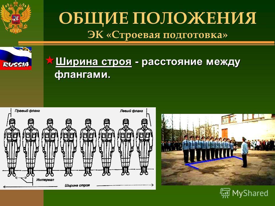 ОБЩИЕ ПОЛОЖЕНИЯ ЭК «Строевая подготовка» « Ширина строя - расстояние между флангами.