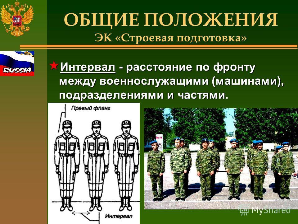ОБЩИЕ ПОЛОЖЕНИЯ ЭК «Строевая подготовка» « Интервал - расстояние по фронту между военнослужащими (машинами), подразделениями и частями.