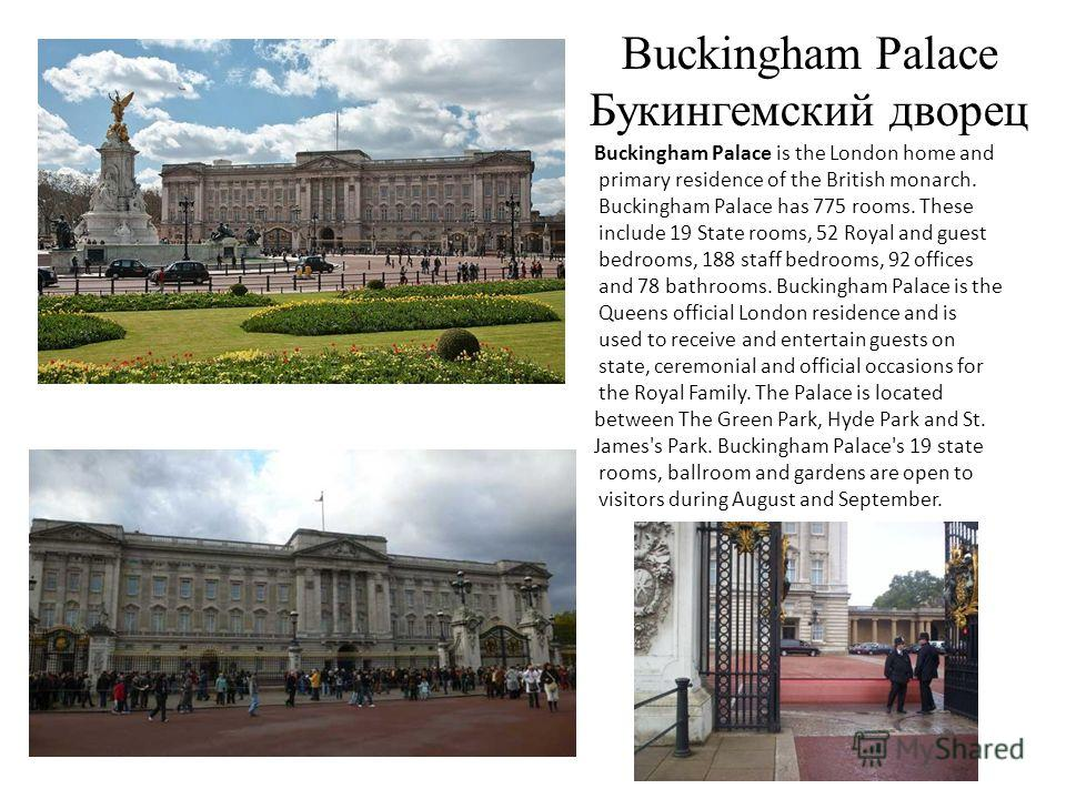 Buckingham Palace Букингемский дворец Buckingham Palace is the London home and primary residence of the British monarch. Buckingham Palace has 775 rooms. These include 19 State rooms, 52 Royal and guest bedrooms, 188 staff bedrooms, 92 offices and 78