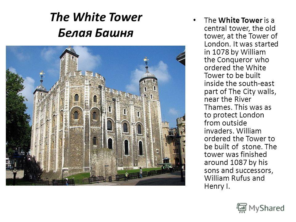 The White Tower Белая Башня The White Tower is a central tower, the old tower, at the Tower of London. It was started in 1078 by William the Conqueror who ordered the White Tower to be built inside the south-east part of The City walls, near the Rive