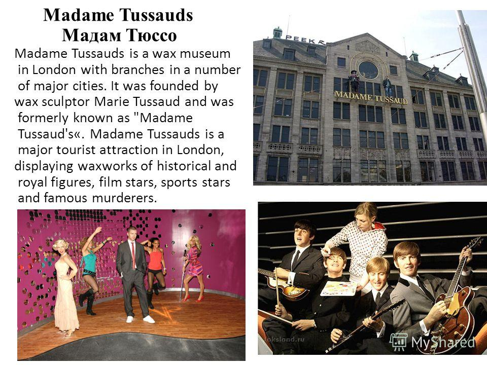 Madame Tussauds Мадам Тюссо Madame Tussauds is a wax museum in London with branches in a number of major cities. It was founded by wax sculptor Marie Tussaud and was formerly known as
