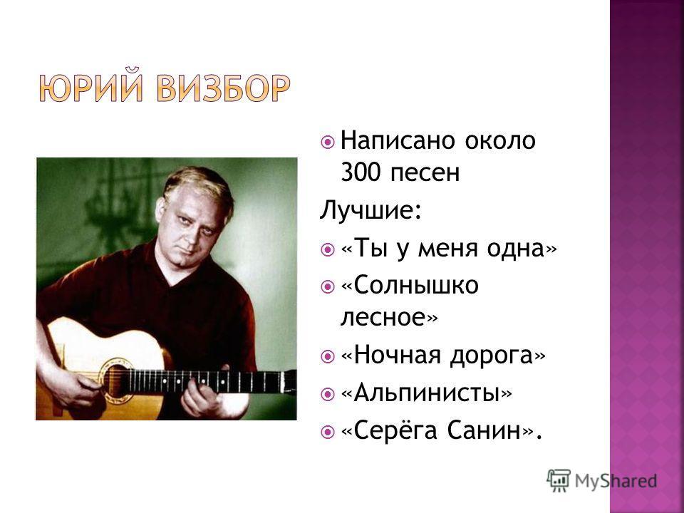 Написано около 300 песен Лучшие: «Ты у меня одна» «Солнышко лесное» «Ночная дорога» «Альпинисты» «Серёга Санин».