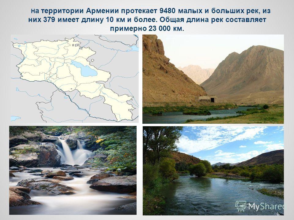 Н а территории Армении протекает 9480 малых и больших рек, из них 379 имеет длину 10 км и более. Общая длина рек составляет примерно 23 000 км.