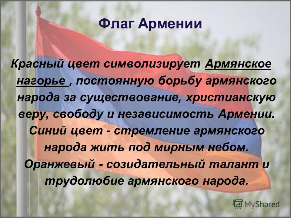 Флаг Армении Красный цвет символизирует Армянское нагорье, постоянную борьбу армянского народа за существование, христианскую веру, свободу и независимость Армении. Синий цвет - стремление армянского народа жить под мирным небом. Оранжевый - созидате