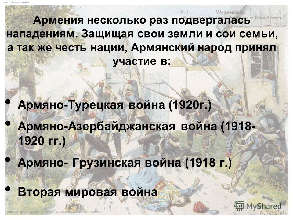 Армяно-Турецкая война (1920 г.) Армяно-Азербайджанская война (1918- 1920 гг.) Армяно- Грузинская война (1918 г.) Вторая мировая война Армения несколько раз подвергалась нападениям. Защищая свои земли и сои семьи, а так же честь нации, Армянский народ