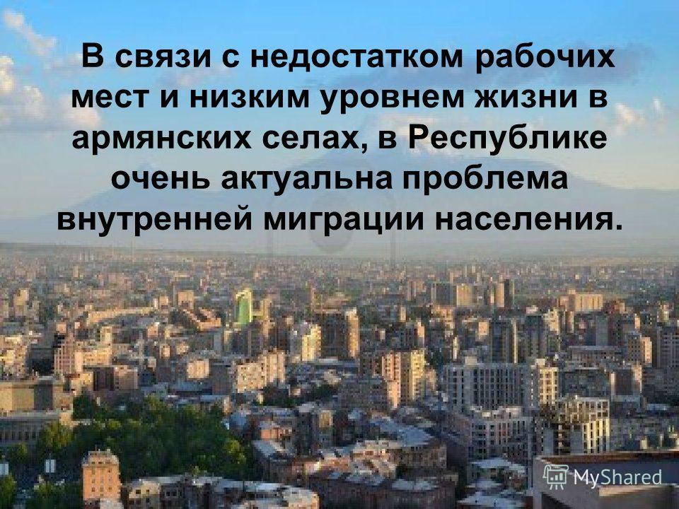 В связи с недостатком рабочих мест и низким уровнем жизни в армянских селах, в Республике очень актуальна проблема внутренней миграции населения.