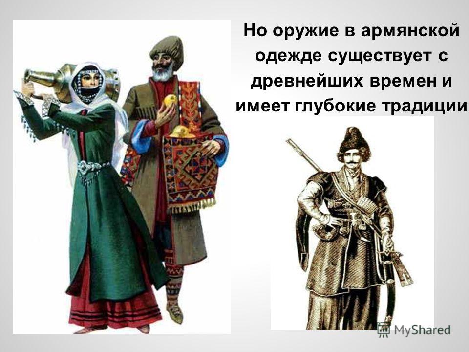 Но оружие в армянской одежде существует с древнейших времен и имеет глубокие традиции