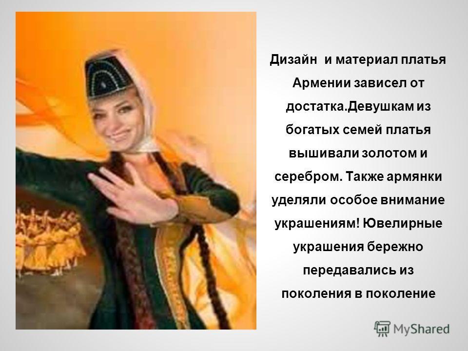 Дизайн и материал платья Армении зависел от достатка.Девушкам из богатых семей платья вышивали золотом и серебром. Также армянки уделяли особое внимание украшениям! Ювелирные украшения бережно передавались из поколения в поколение