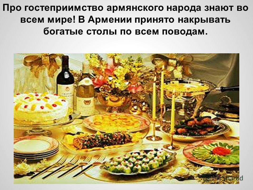 Про гостеприимство армянского народа знают во всем мире! В Армении принято накрывать богатые столы по всем поводам.