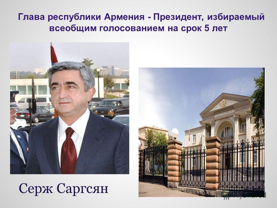 Глава республики Армения - Президент, избираемый всеобщим голосованием на срок 5 лет Серж Саргсян