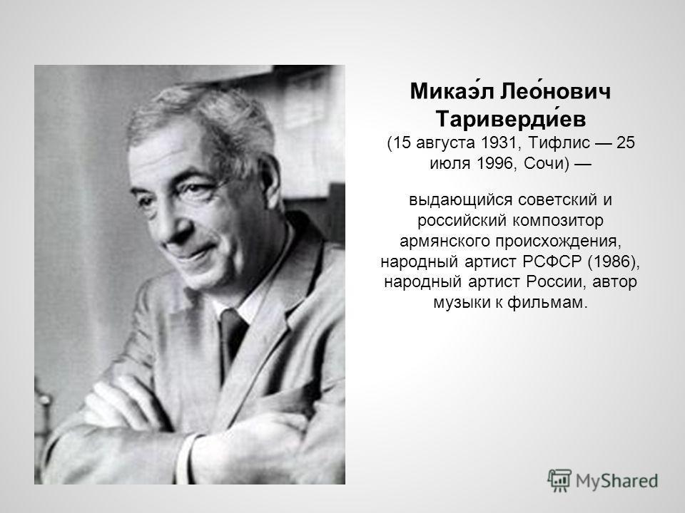 Микаэ́л Лео́нович Тариверди́ев (15 августа 1931, Тифлис 25 июля 1996, Сочи) выдающийся советский и российский композитор армянского происхождения, народный артист РСФСР (1986), народный артист России, автор музыки к фильмам.