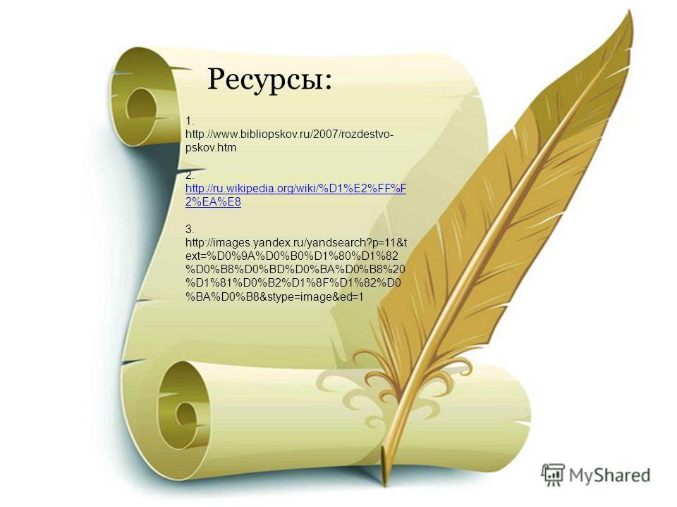 Ресурсы: 1. http://www.bibliopskov.ru/2007/rozdestvo- pskov.htm 2. http://ru.wikipedia.org/wiki/%D1%E2%FF%F 2%EA%E8 http://ru.wikipedia.org/wiki/%D1%E2%FF%F 2%EA%E8 3. http://images.yandex.ru/yandsearch?p=11&t ext=%D0%9A%D0%B0%D1%80%D1%82 %D0%B8%D0%B