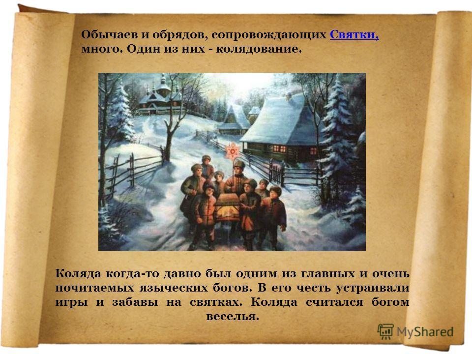 Обычаев и обрядов, сопровождающих Святки, много. Один из них - колядование.Святки, Коляда когда-то давно был одним из главных и очень почитаемых языческих богов. В его честь устраивали игры и забавы на святках. Коляда считался богом веселья.