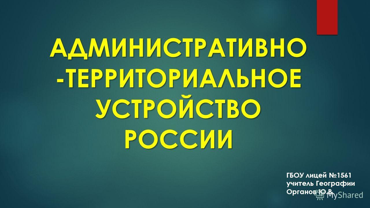 АДМИНИСТРАТИВНО -ТЕРРИТОРИАЛЬНОЕ УСТРОЙСТВО РОССИИ ГБОУ лицей 1561 учитель Географии Органов Ю.В.
