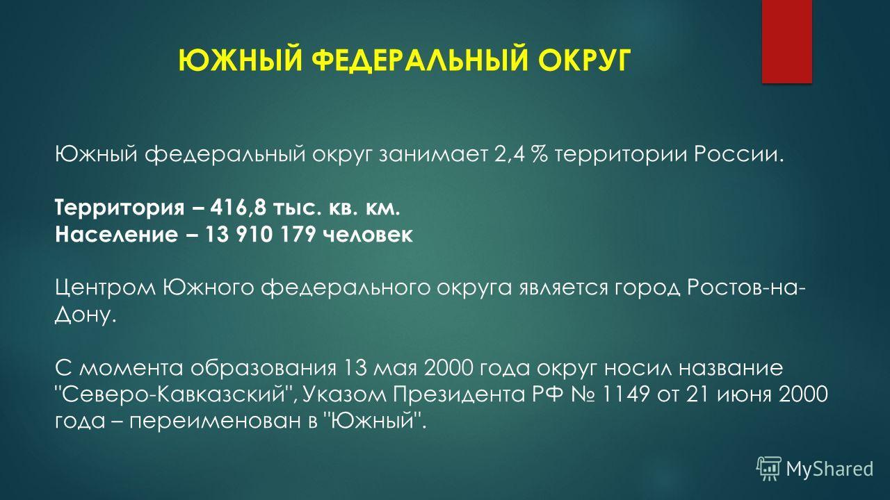 ЮЖНЫЙ ФЕДЕРАЛЬНЫЙ ОКРУГ Южный федеральный округ занимает 2,4 % территории России. Территория – 416,8 тыс. кв. км. Население – 13 910 179 человек Центром Южного федерального округа является город Ростов-на- Дону. С момента образования 13 мая 2000 года