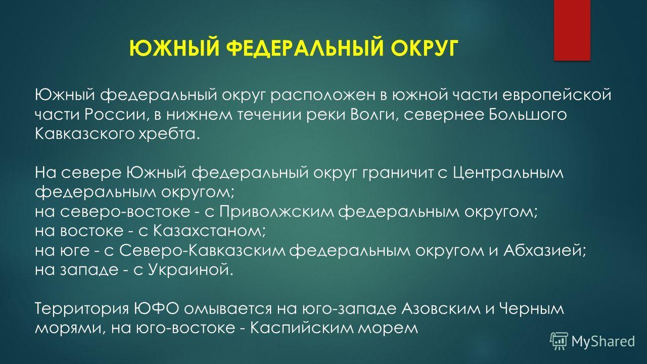ЮЖНЫЙ ФЕДЕРАЛЬНЫЙ ОКРУГ Южный федеральный округ расположен в южной части европейской части России, в нижнем течении реки Волги, севернее Большого Кавказского хребта. На севере Южный федеральный округ граничит с Центральным федеральным округом; на сев