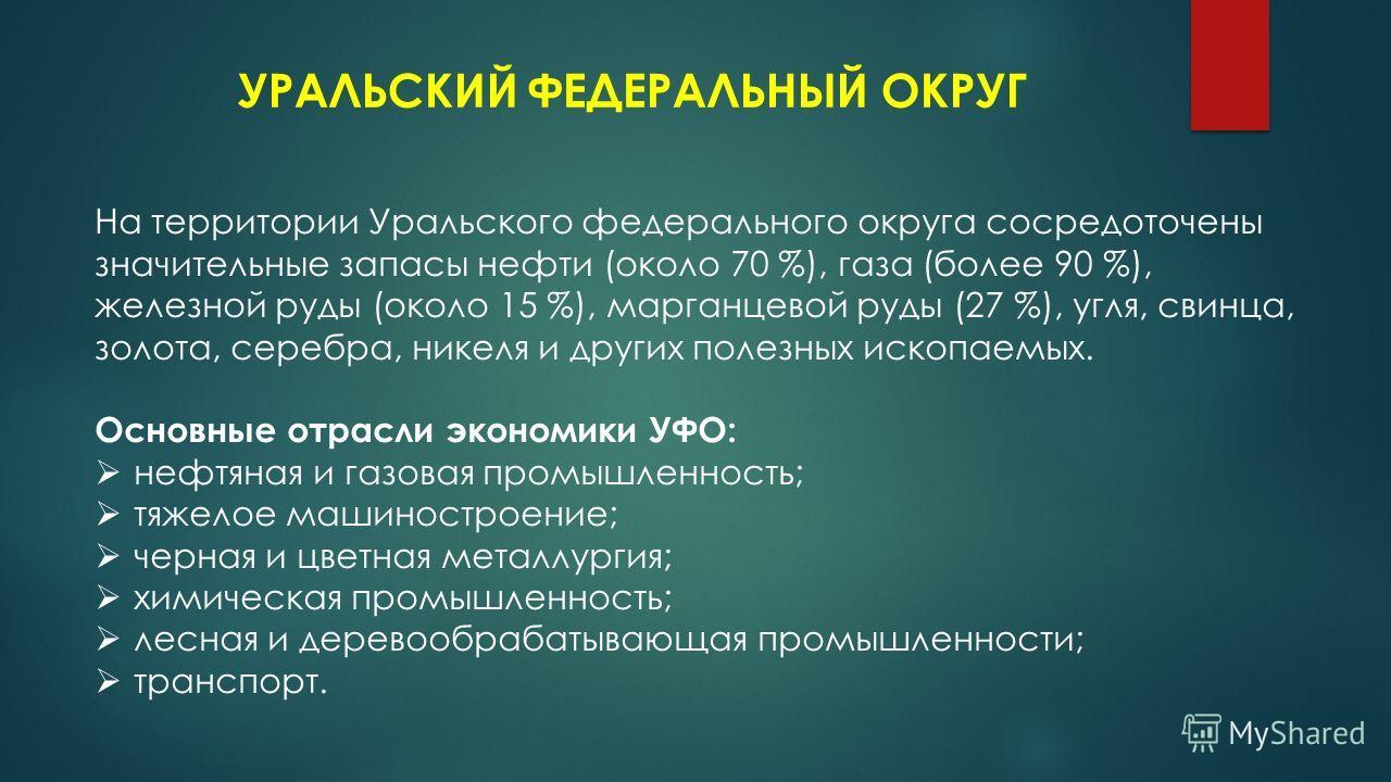 УРАЛЬСКИЙ ФЕДЕРАЛЬНЫЙ ОКРУГ На территории Уральского федерального округа сосредоточены значительные запасы нефти (около 70 %), газа (более 90 %), железной руды (около 15 %), марганцевой руды (27 %), угля, свинца, золота, серебра, никеля и других поле