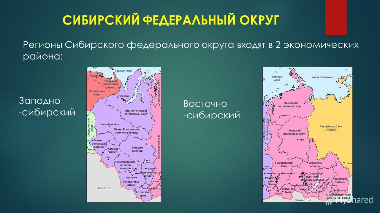 СИБИРСКИЙ ФЕДЕРАЛЬНЫЙ ОКРУГ Регионы Сибирского федерального округа входят в 2 экономических района: Западно -сибирский Восточно -сибирский