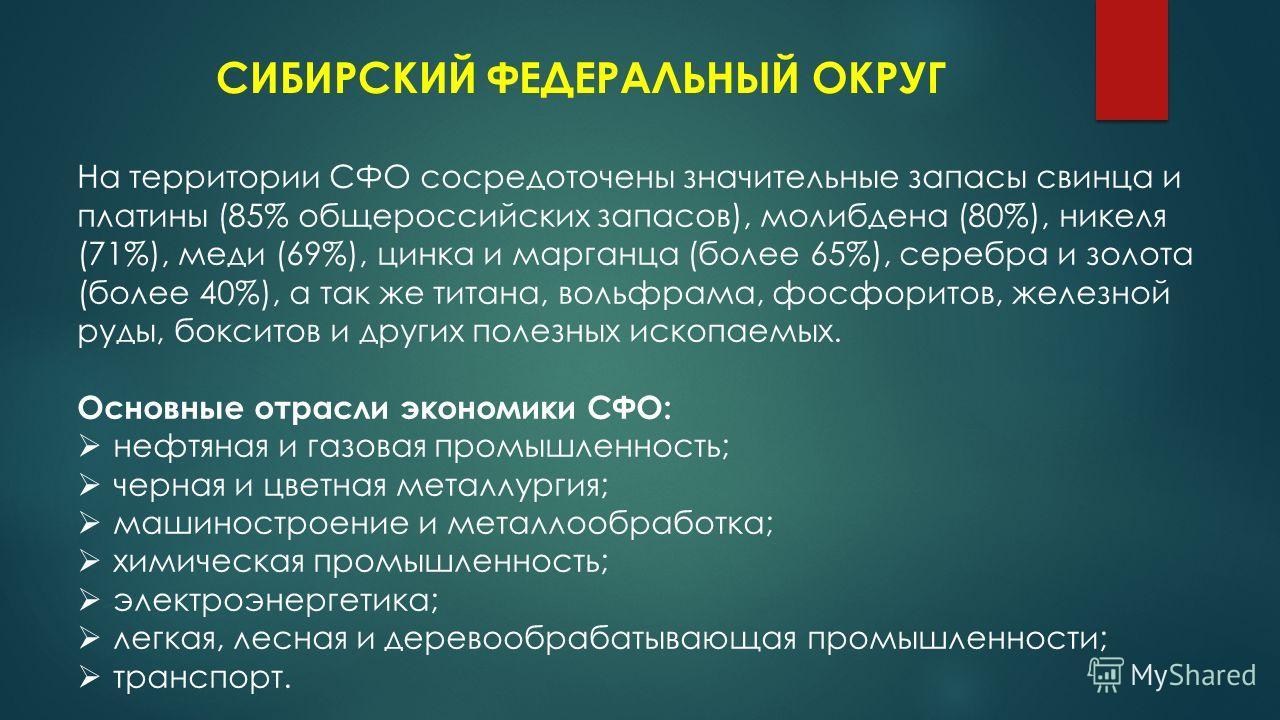 СИБИРСКИЙ ФЕДЕРАЛЬНЫЙ ОКРУГ На территории СФО сосредоточены значительные запасы свинца и платины (85% общероссийских запасов), молибдена (80%), никеля (71%), меди (69%), цинка и марганца (более 65%), серебра и золота (более 40%), а так же титана, вол