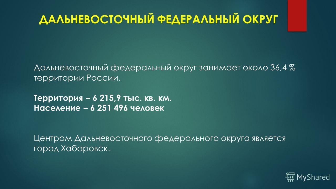 ДАЛЬНЕВОСТОЧНЫЙ ФЕДЕРАЛЬНЫЙ ОКРУГ Дальневосточный федеральный округ занимает около 36,4 % территории России. Территория – 6 215,9 тыс. кв. км. Население – 6 251 496 человек Центром Дальневосточного федерального округа является город Хабаровск.