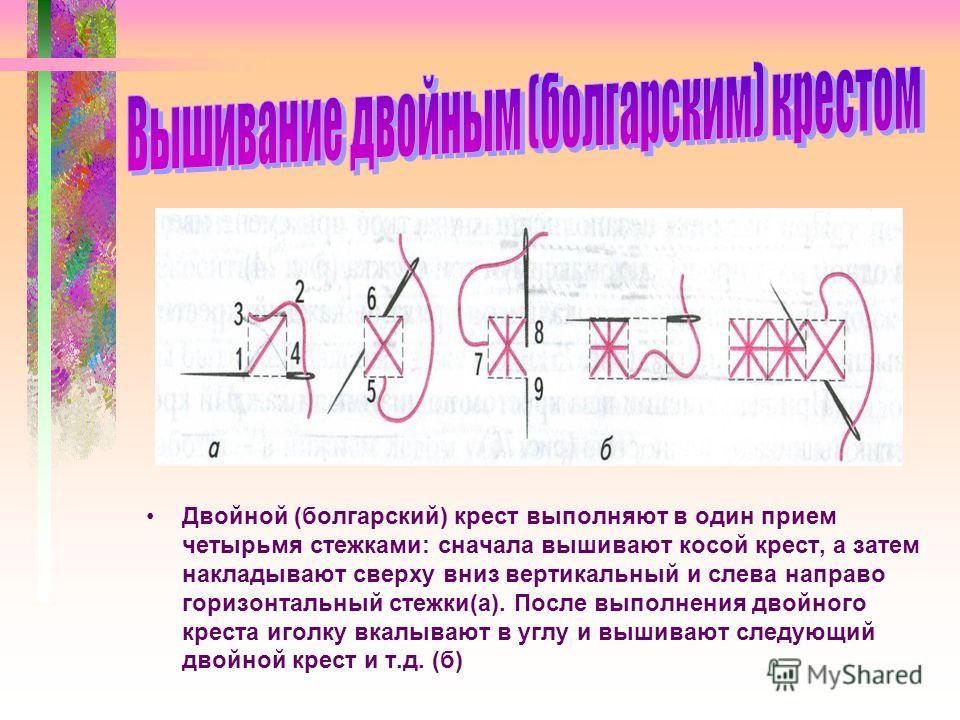 Двойной (болгарский) крест выполняют в один прием четырьмя стежками: сначала вышивают косой крест, а затем накладывают сверху вниз вертикальный и слева направо горизонтальный стежки(а). После выполнения двойного креста иголку вкалывают в углу и вышив