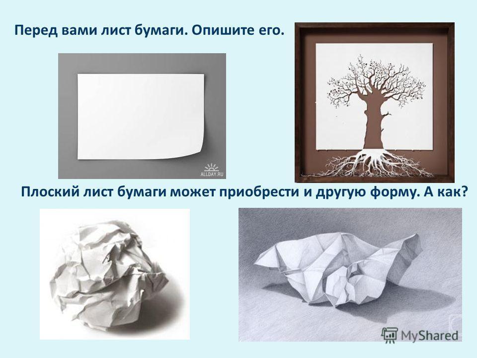Перед вами лист бумаги. Опишите его. Плоский лист бумаги может приобрести и другую форму. А как?
