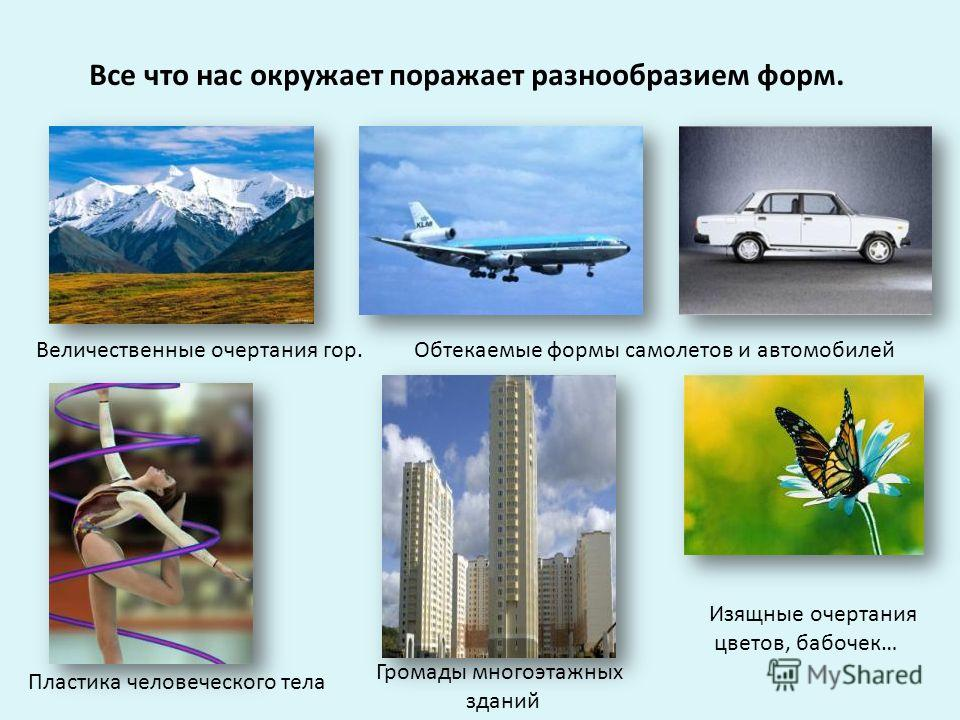 Все что нас окружает поражает разнообразием форм. Величественные очертания гор.Обтекаемые формы самолетов и автомобилей Пластика человеческого тела Громады многоэтажных зданий Изящные очертания цветов, бабочек…