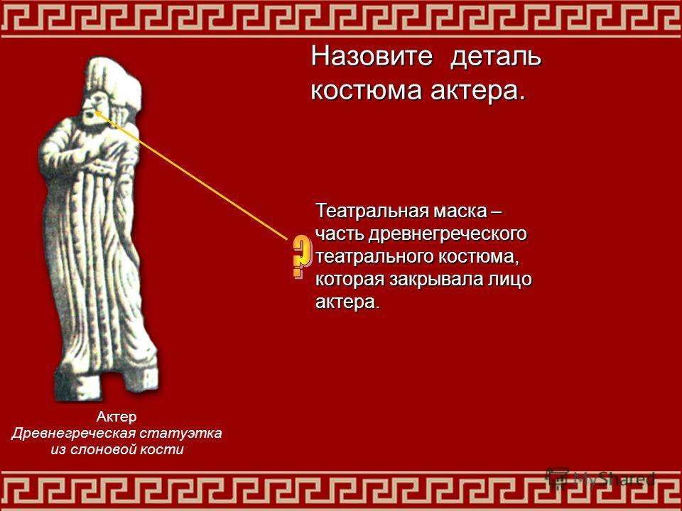 Театральная маска – часть древнегреческого театрального костюма, которая закрывала лицо актера. Назовите деталь костюма актера. Актер Древнегреческая статуэтка из слоновой кости