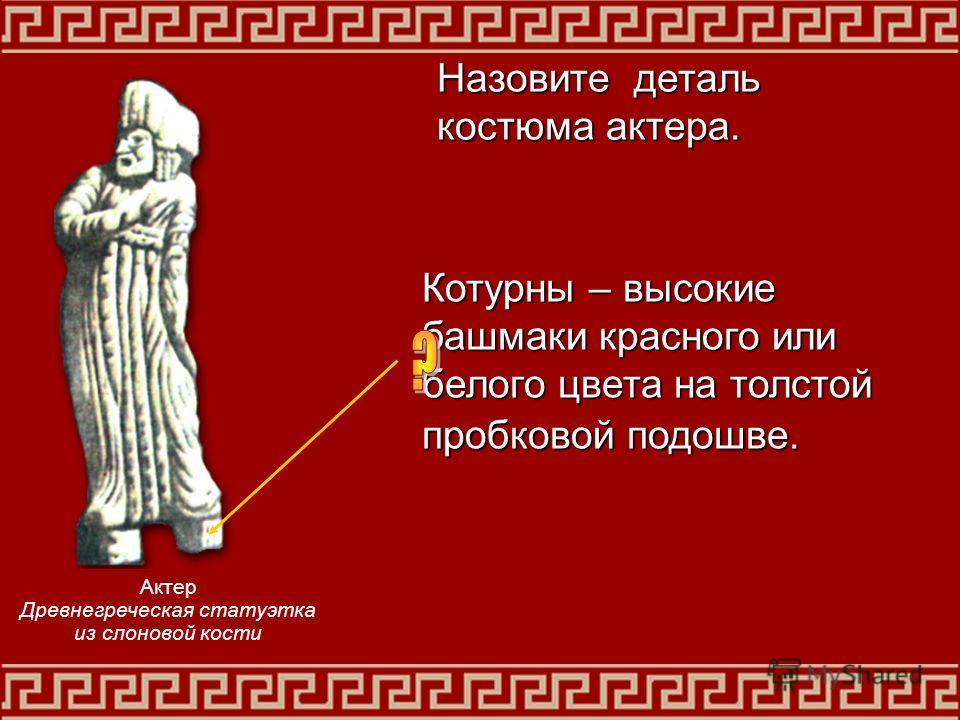 Котурны – высокие башмаки красного или белого цвета на толстой пробковой подошве. Назовите деталь костюма актера. Актер Древнегреческая статуэтка из слоновой кости