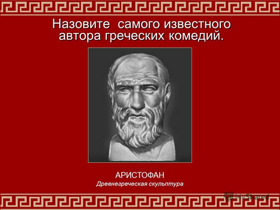 Назовите самого известного автора греческих комедий. АРИСТОФАН Древнегреческая скульптура
