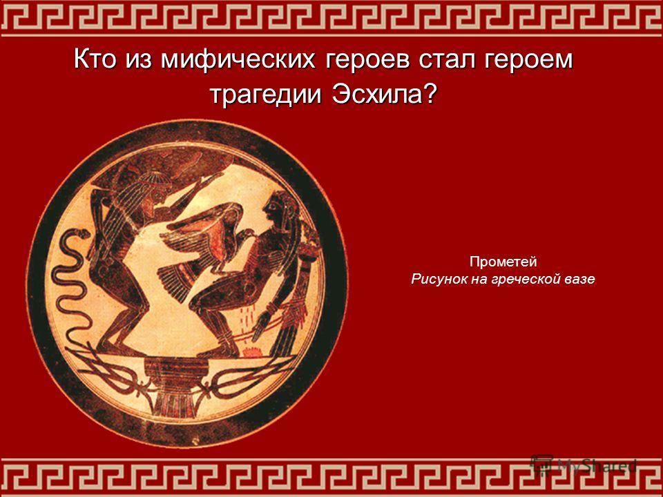 Прометей Рисунок на греческой вазе Кто из мифических героев стал героем трагедии Эсхила?