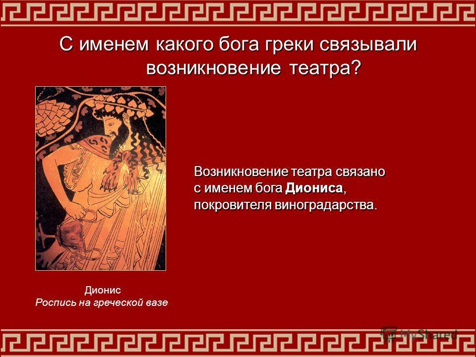 С именем какого бога греки связывали возникновение театра? Возникновение театра связано с именем бога Диониса, покровителя виноградарства покровителя виноградарства. Дионис Роспись на греческой вазе