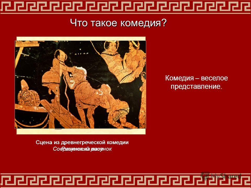 Сцена из древнегреческой комедии Современный рисунок Сцена из древнегреческой комедии Рисунок на вазе Что такое комедия? Комедия – веселое представление.