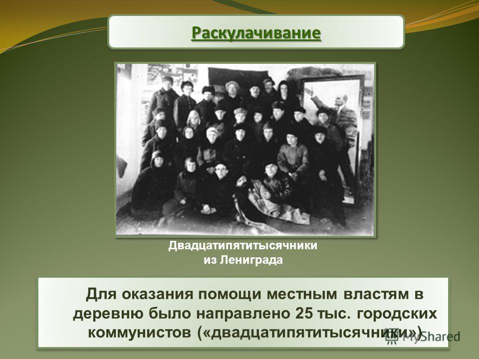 Раскулачихание Раскулачихание Для оказания помощи местным властям в деревню было направлено 25 тыс. городских коммунистов («двадцатипятитысячники») Двадцатипятитысячники из Лениграда