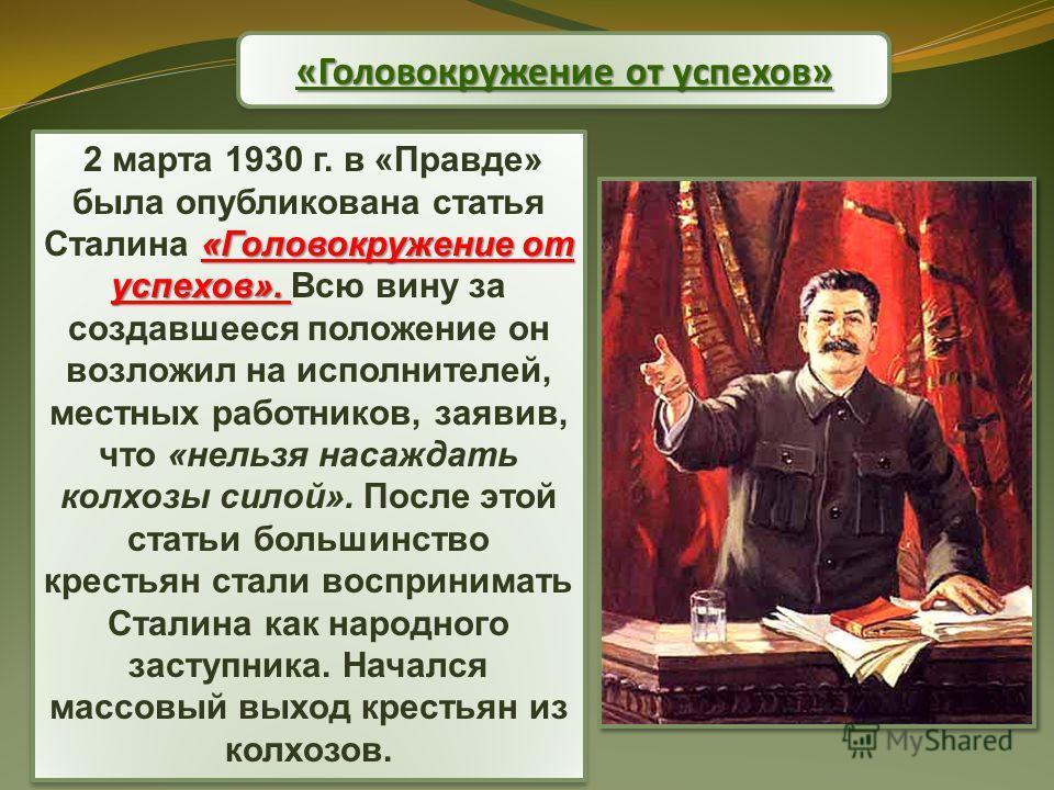 «Головокружение от успехов» «Головокружение от успехов». 2 марта 1930 г. в «Правде» была опубликована статья Сталина «Головокружение от успехов». Всю вину за создавшееся положение он возложил на исполнителей, местных работников, заявив, что «нельзя н