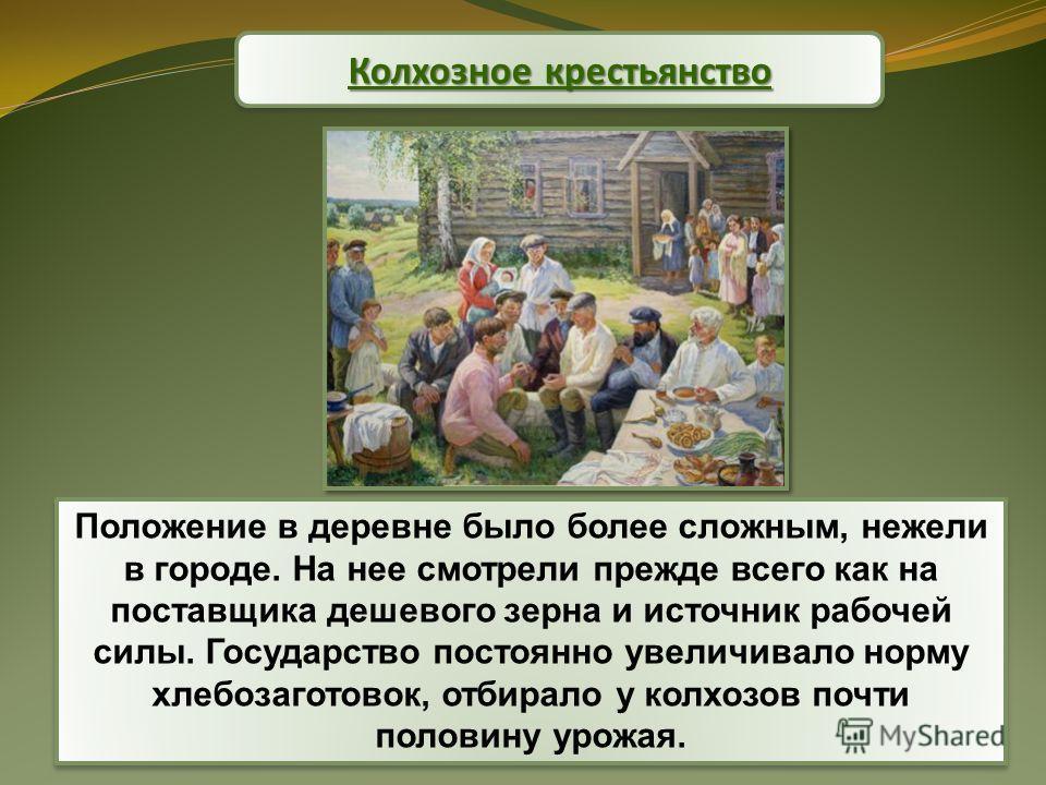 Колхозное крестьянство Положение в деревне было более сложным, нежели в городе. На нее смотрели прежде всего как на поставщика дешевого зерна и источник рабочей силы. Государство постоянно увеличивало норму хлебозаготовок, отбирало у колхозов почти п