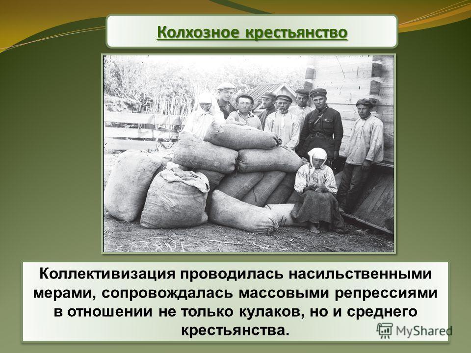 Коллективизация проводилась насильственными мерами, сопровождалась массовыми репрессиями в отношении не только кулаков, но и среднего крестьянства. Колхозное крестьянство