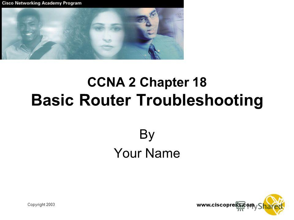 www.ciscopress.com Copyright 2003 CCNA 2 Chapter 18 Basic Router Troubleshooting By Your Name