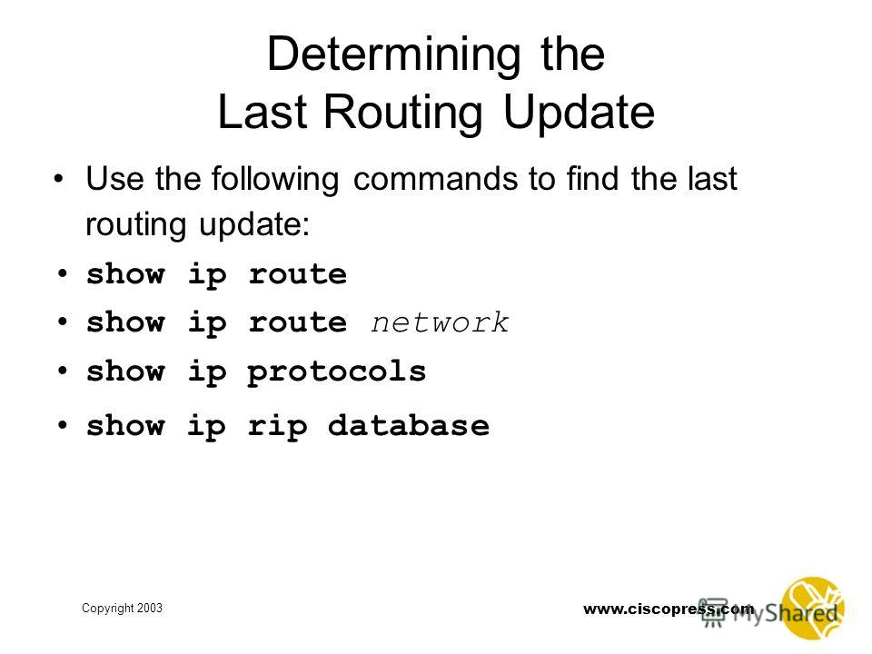 www.ciscopress.com Copyright 2003 Determining the Last Routing Update Use the following commands to find the last routing update: show ip route show ip route network show ip protocols show ip rip database