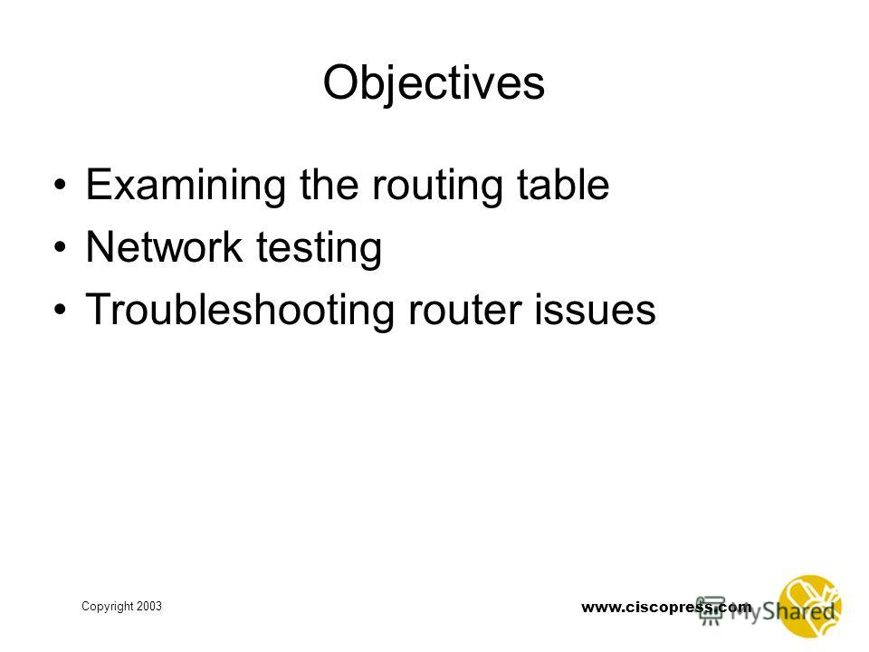 www.ciscopress.com Copyright 2003 Objectives Examining the routing table Network testing Troubleshooting router issues