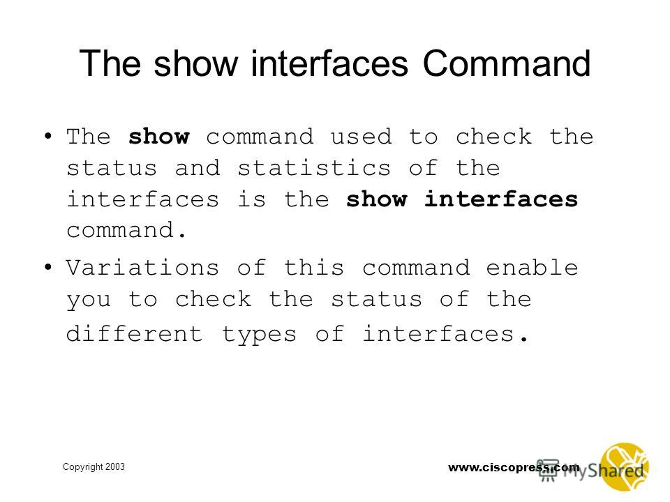 www.ciscopress.com Copyright 2003 The show interfaces Command The show command used to check the status and statistics of the interfaces is the show interfaces command. Variations of this command enable you to check the status of the different types