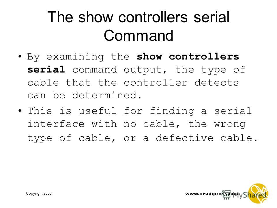www.ciscopress.com Copyright 2003 The show controllers serial Command By examining the show controllers serial command output, the type of cable that the controller detects can be determined. This is useful for finding a serial interface with no cabl